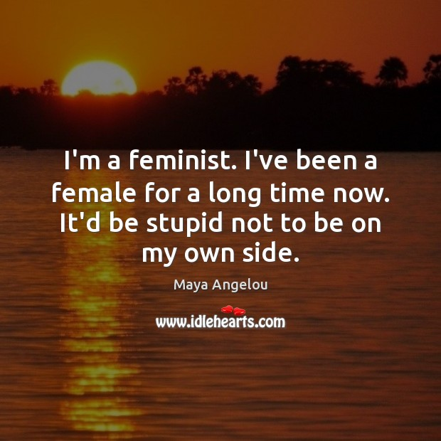Image, I'm a feminist. I've been a female for a long time now.