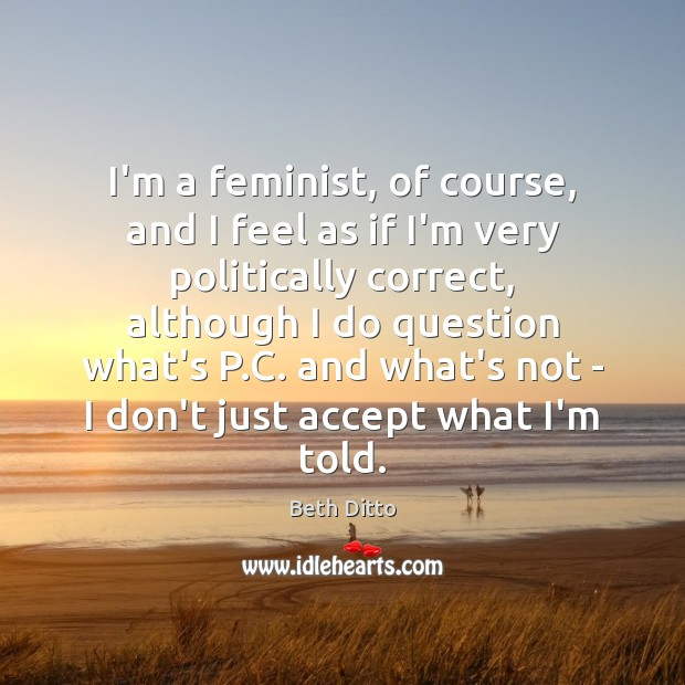 I'm a feminist, of course, and I feel as if I'm very Beth Ditto Picture Quote