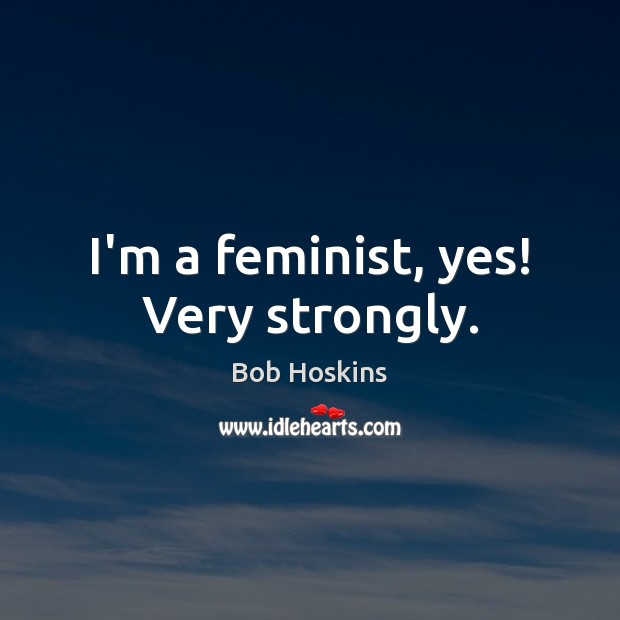 Image, I'm a feminist, yes! Very strongly.