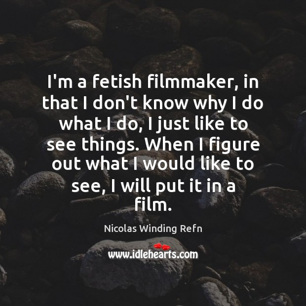 I'm a fetish filmmaker, in that I don't know why I do Nicolas Winding Refn Picture Quote