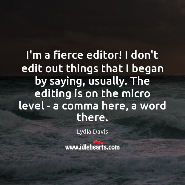 I'm a fierce editor! I don't edit out things that I began Image