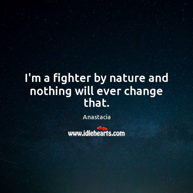 Image, I'm a fighter by nature and nothing will ever change that.
