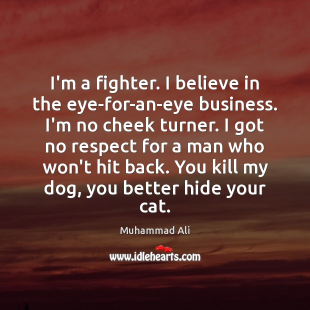 I'm a fighter. I believe in the eye-for-an-eye business. I'm no cheek Image