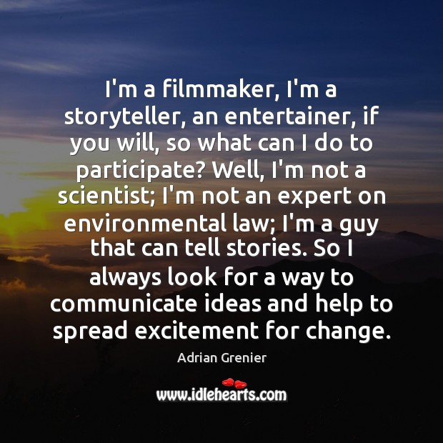 Image, I'm a filmmaker, I'm a storyteller, an entertainer, if you will, so