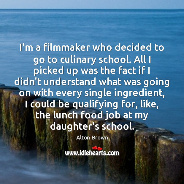 I'm a filmmaker who decided to go to culinary school. All I Alton Brown Picture Quote