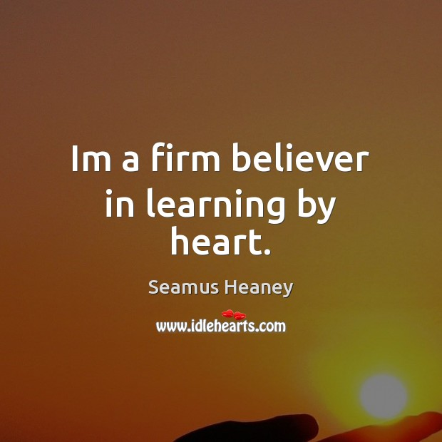 Im a firm believer in learning by heart. Seamus Heaney Picture Quote