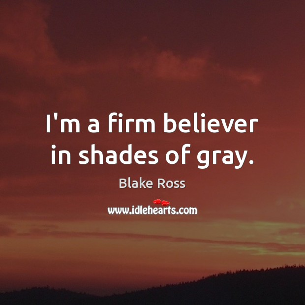 Image, I'm a firm believer in shades of gray.