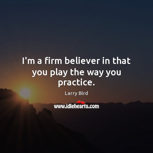 I'm a firm believer in that you play the way you practice. Larry Bird Picture Quote
