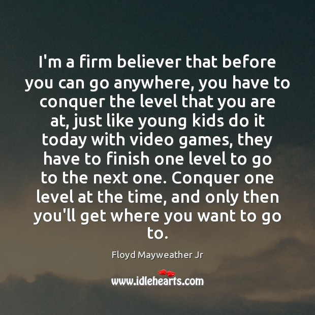 I'm a firm believer that before you can go anywhere, you have Floyd Mayweather Jr Picture Quote
