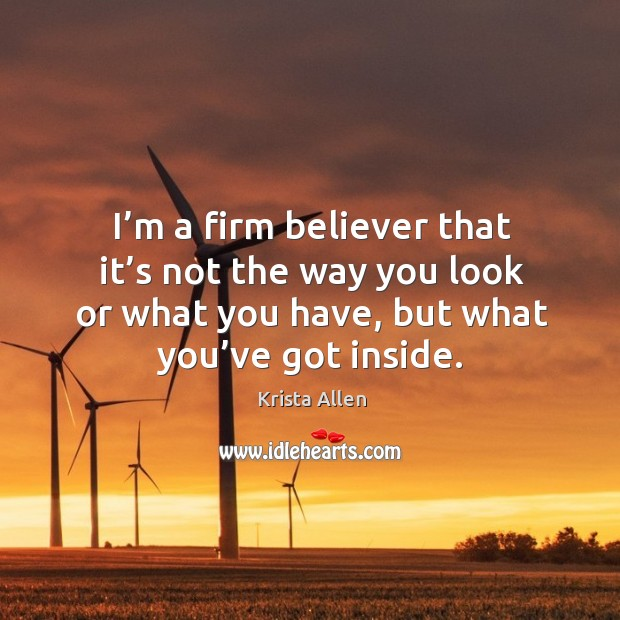 I'm a firm believer that it's not the way you look or what you have, but what you've got inside. Krista Allen Picture Quote