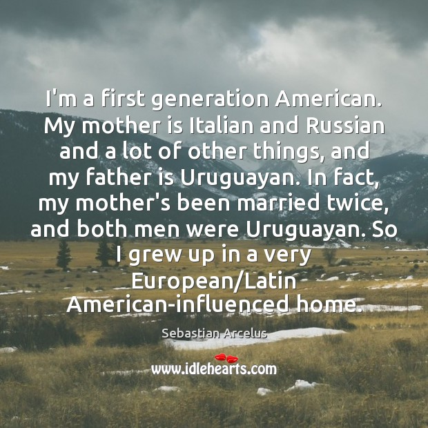I'm a first generation American. My mother is Italian and Russian and Father Quotes Image