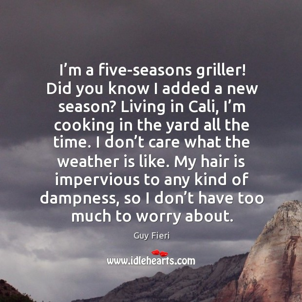 Image, I'm a five-seasons griller! did you know I added a new season? living in cali, I'm cooking in the yard all the time.