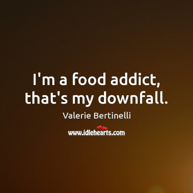 Valerie Bertinelli Picture Quote image saying: I'm a food addict, that's my downfall.