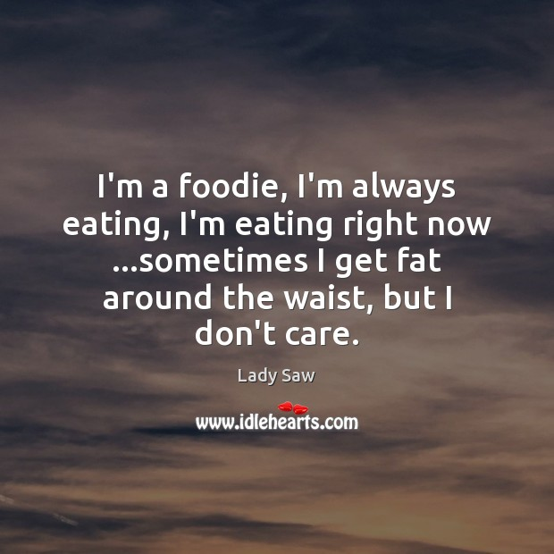 Image, I'm a foodie, I'm always eating, I'm eating right now …sometimes I