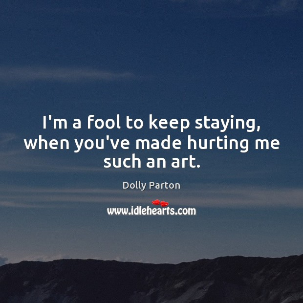 I'm a fool to keep staying, when you've made hurting me such an art. Dolly Parton Picture Quote