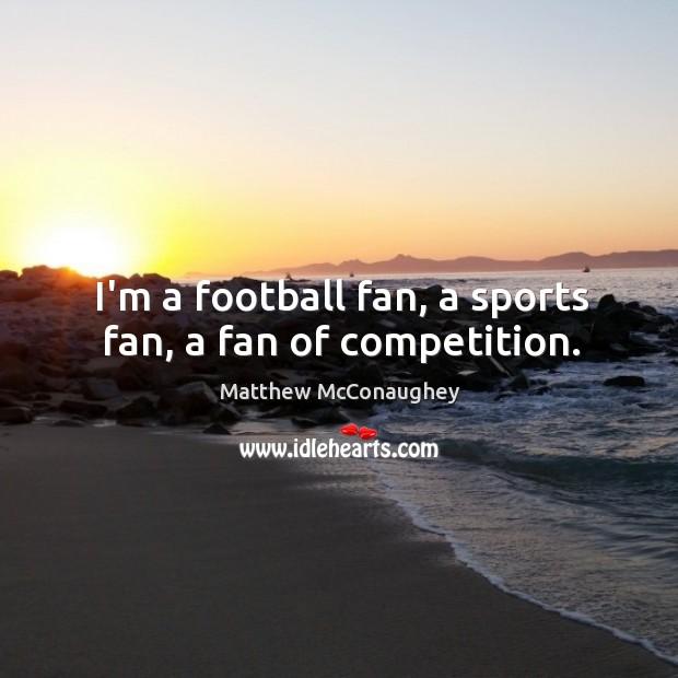 Image, I'm a football fan, a sports fan, a fan of competition.