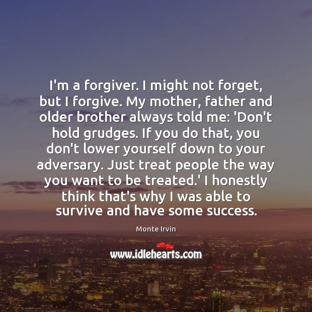 I'm a forgiver. I might not forget, but I forgive. My mother, Monte Irvin Picture Quote