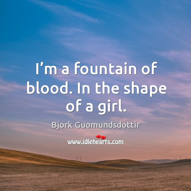 I'm a fountain of blood. In the shape of a girl. Bjork Guomundsdottir Picture Quote