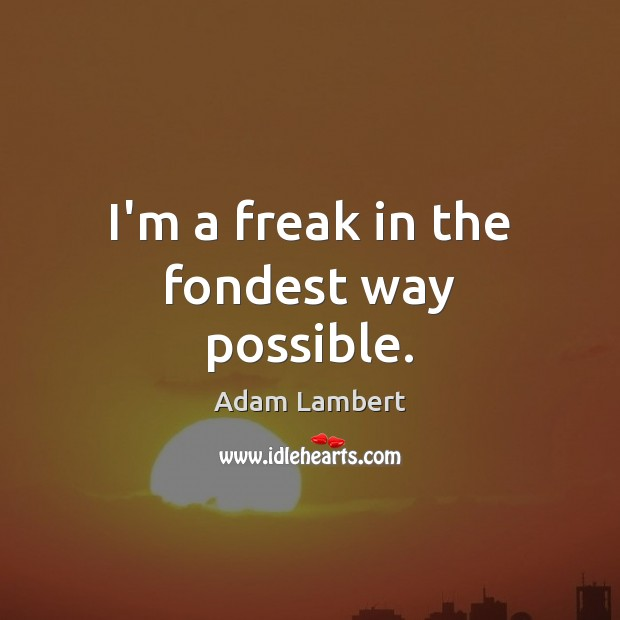 I'm a freak in the fondest way possible. Adam Lambert Picture Quote