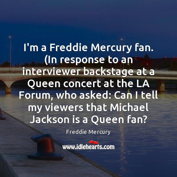 I'm a Freddie Mercury fan. (In response to an interviewer backstage at Freddie Mercury Picture Quote