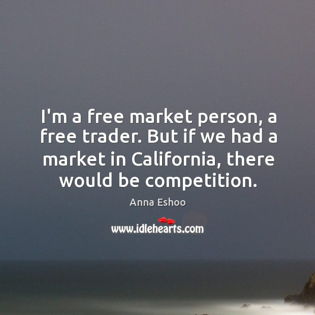 Image, I'm a free market person, a free trader. But if we had