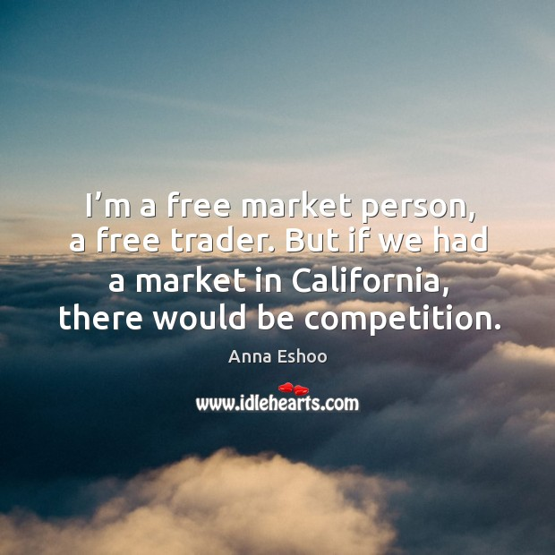 Image, I'm a free market person, a free trader. But if we had a market in california, there would be competition.