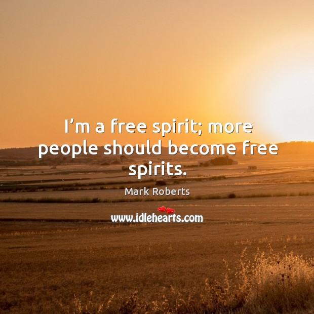 I'm a free spirit; more people should become free spirits. Mark Roberts Picture Quote