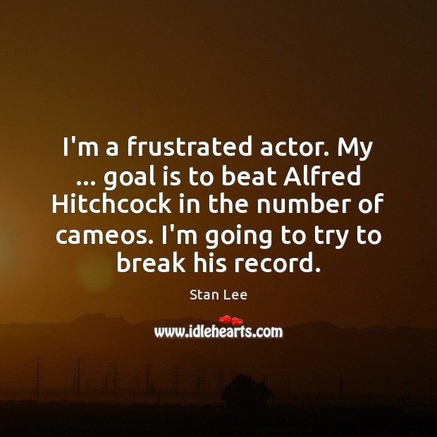 I'm a frustrated actor. My … goal is to beat Alfred Hitchcock in Stan Lee Picture Quote