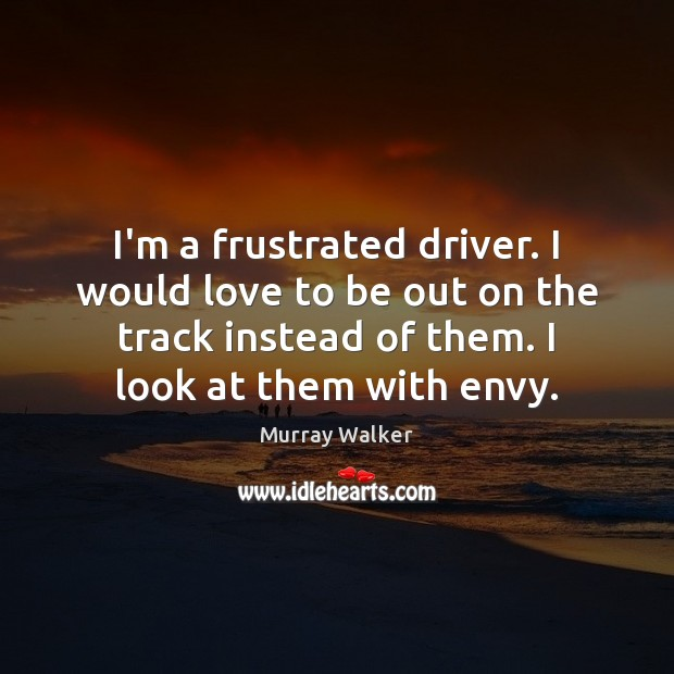 I'm a frustrated driver. I would love to be out on the Image