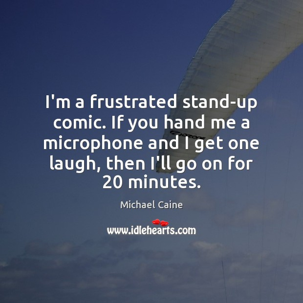 I'm a frustrated stand-up comic. If you hand me a microphone and Image