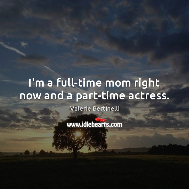 Valerie Bertinelli Picture Quote image saying: I'm a full-time mom right now and a part-time actress.