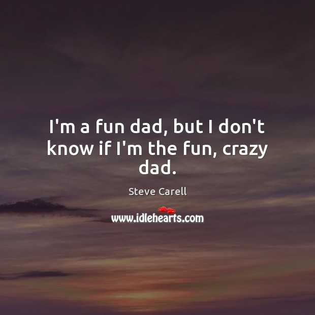 I'm a fun dad, but I don't know if I'm the fun, crazy dad. Steve Carell Picture Quote