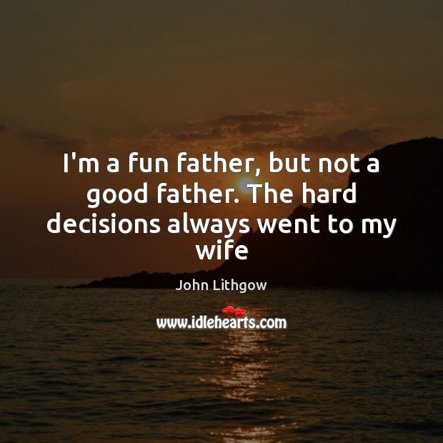 I'm a fun father, but not a good father. The hard decisions always went to my wife Image