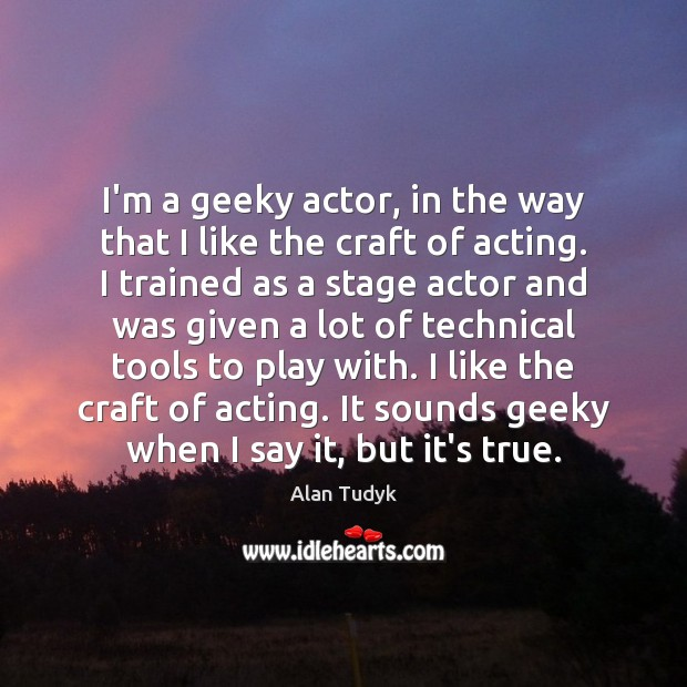 Image, I'm a geeky actor, in the way that I like the craft