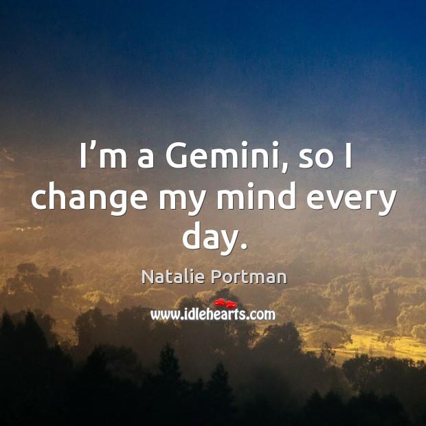 I'm a gemini, so I change my mind every day. Image