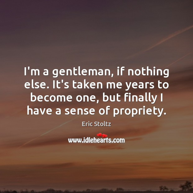 Image, I'm a gentleman, if nothing else. It's taken me years to become