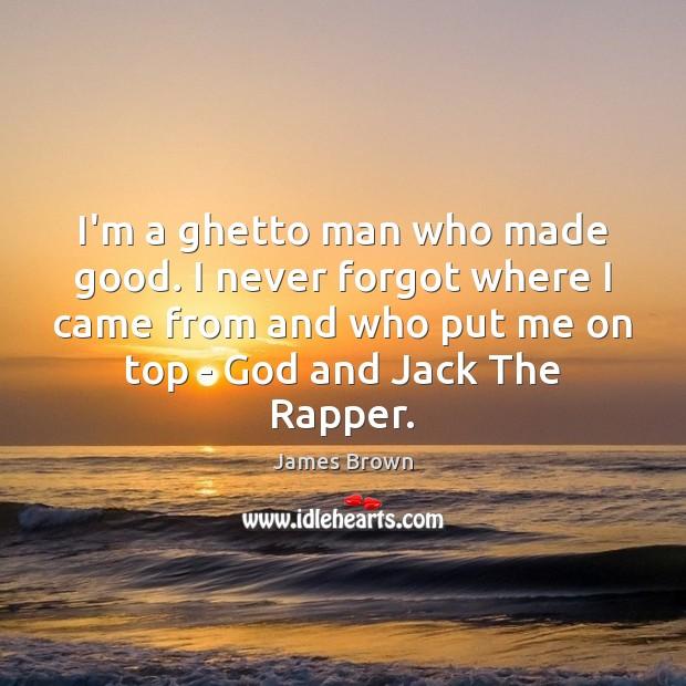 I'm a ghetto man who made good. I never forgot where I Image