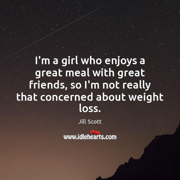 I'm a girl who enjoys a great meal with great friends, so Jill Scott Picture Quote