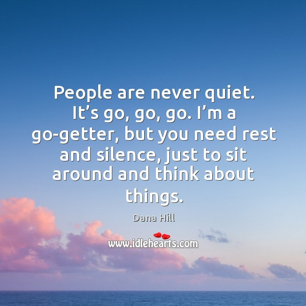 I'm a go-getter, but you need rest and silence, just to sit around and think about things. Image