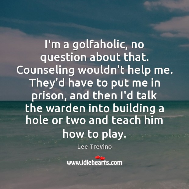 I'm a golfaholic, no question about that. Counseling wouldn't help me. They'd Lee Trevino Picture Quote