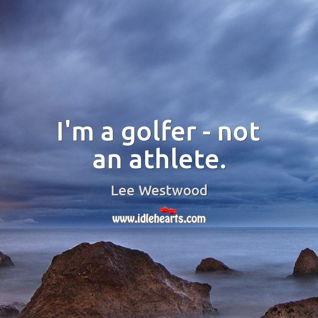 I'm a golfer – not an athlete. Lee Westwood Picture Quote