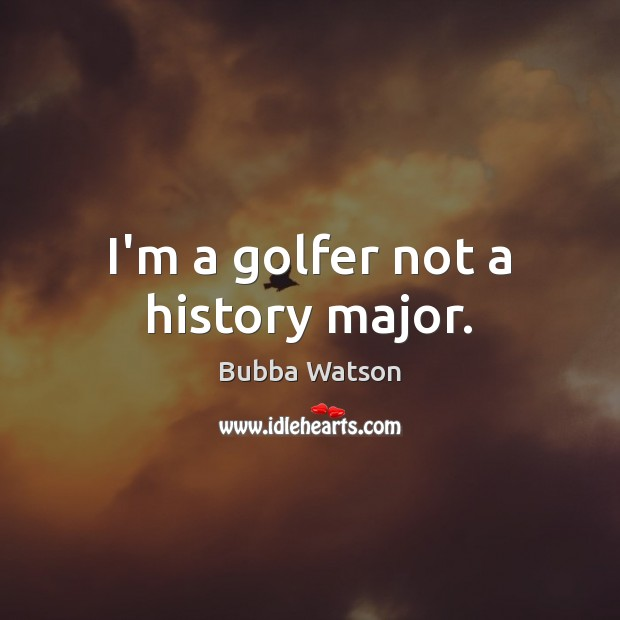 Image, I'm a golfer not a history major.