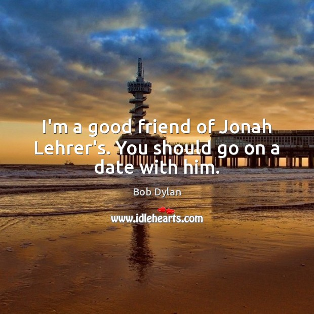 I'm a good friend of Jonah Lehrer's. You should go on a date with him. Image