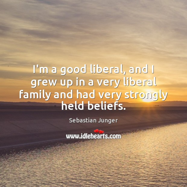 I'm a good liberal, and I grew up in a very liberal Sebastian Junger Picture Quote