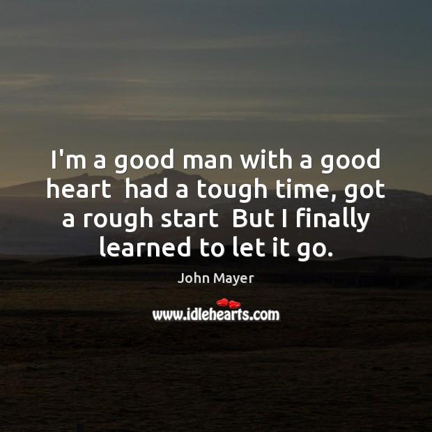 Im A Good Man With A Good Heart Had A Tough Time