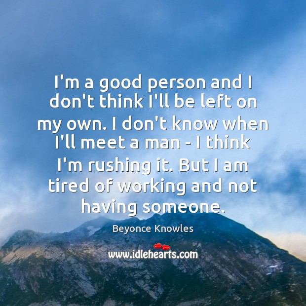 I'm a good person and I don't think I'll be left on Beyonce Knowles Picture Quote
