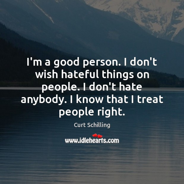 Image, I'm a good person. I don't wish hateful things on people. I