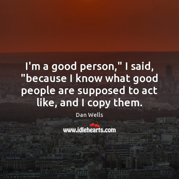 """I'm a good person,"""" I said, """"because I know what good people Dan Wells Picture Quote"""