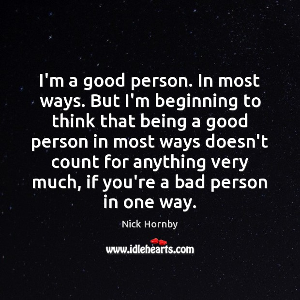 I'm a good person. In most ways. But I'm beginning to think Nick Hornby Picture Quote