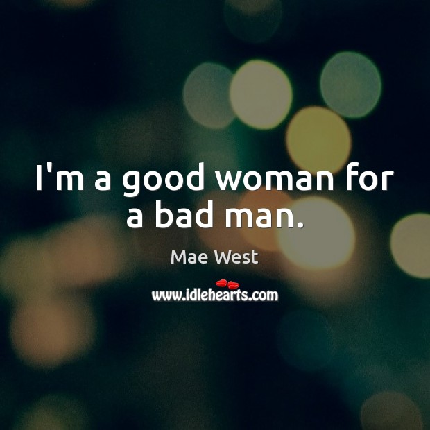 I'm a good woman for a bad man. Women Quotes Image
